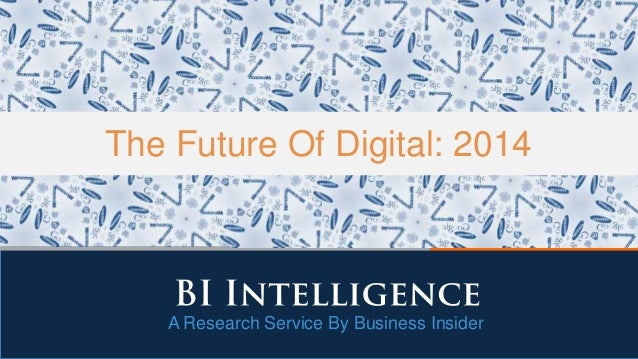 A Research Service By Business Insider The Future Of Digital: 2014