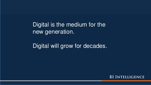 Digital is the medium for the new generation. Digital will grow for decades.