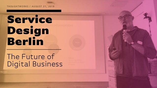 Service Design Berlin T H O U G H T W O R K S / A U G U S T 2 1 , 2 0 1 9 The Future of Digital Business