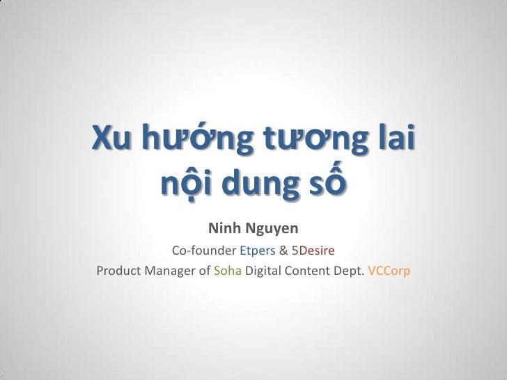 Xu hướng tương lai    nội dung số                  Ninh Nguyen           Co-founder Etpers & 5DesireProduct Manager of Soh...