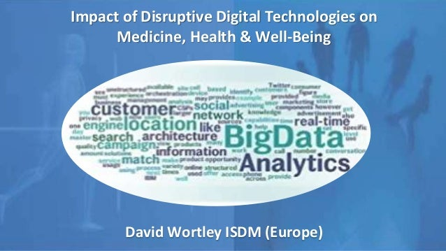 Impact of Disruptive Digital Technologies on Medicine, Health & Well-Being David Wortley ISDM (Europe)