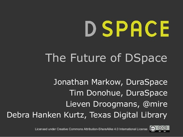 Licensed under Creative Commons Attribution-ShareAlike 4.0 International License The Future of DSpace Jonathan Markow, Dur...