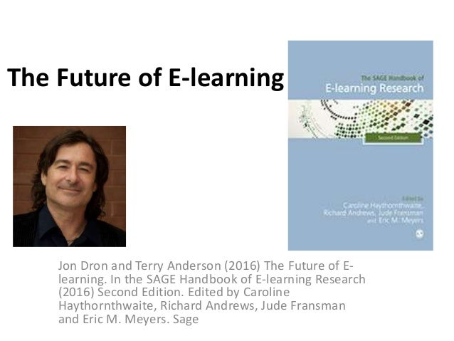 The Future of E-learning Jon Dron and Terry Anderson (2016) The Future of E- learning. In the SAGE Handbook of E-learning ...