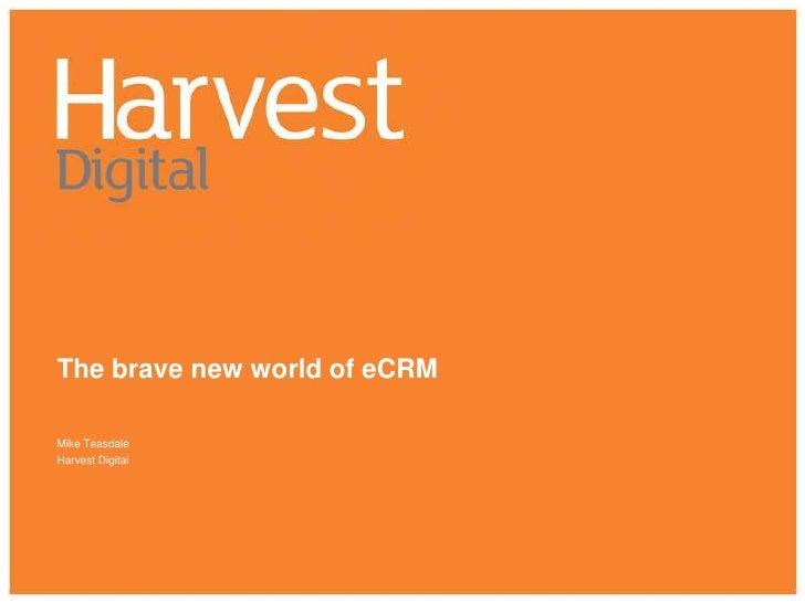 The brave new world of eCRM<br />Mike Teasdale<br />Harvest Digital<br />