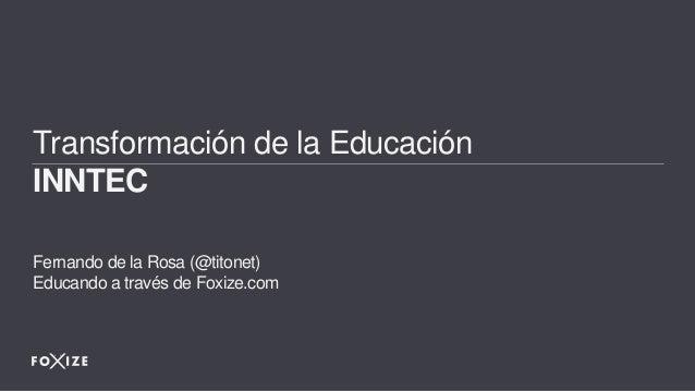 Transformaci�n de la Educaci�n INNTEC Fernando de la Rosa (@titonet) Educando a trav�s de Foxize.com