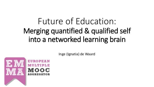 Future of Education: Merging quantified & qualified self into a networked learning brain Inge (Ignatia) de Waard