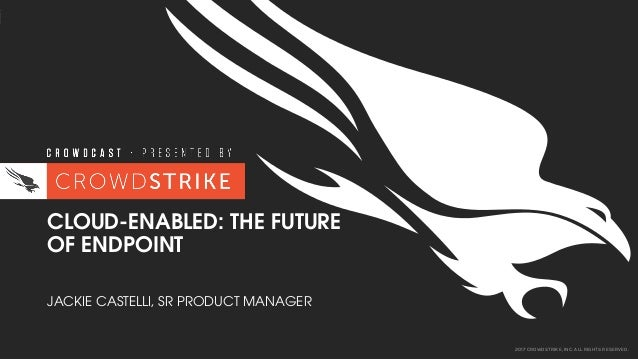 2017 CROWDSTRIKE, INC. ALL RIGHTS RESERVED. CLOUD-ENABLED: THE FUTURE OF ENDPOINT JACKIE CASTELLI, SR PRODUCT MANAGER