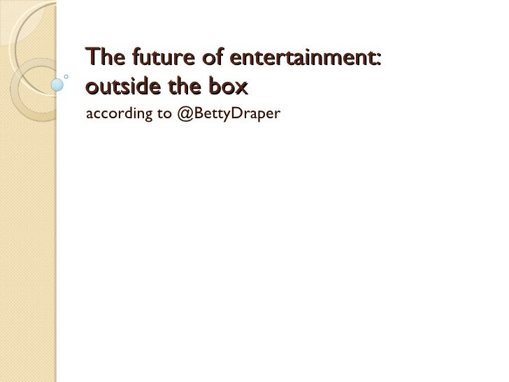 The future of entertainment:  outside the box according to @BettyDraper
