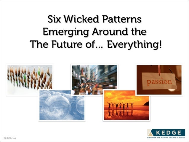 Six Wicked Patterns Emerging Around the The Future of… Everything!  Kedge,	   LLC