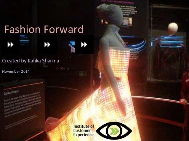 Fashion Forward  Future of fashion  Created by Kalika Sharma  @2013, ICE, All rights reserved  November 2014