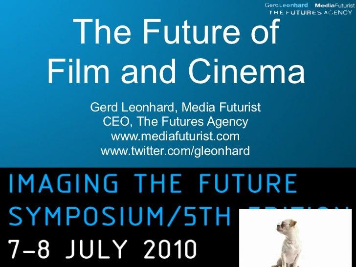 The Future of Film and Cinema   Gerd Leonhard, Media Futurist    CEO, The Futures Agency      www.mediafuturist.com    www...