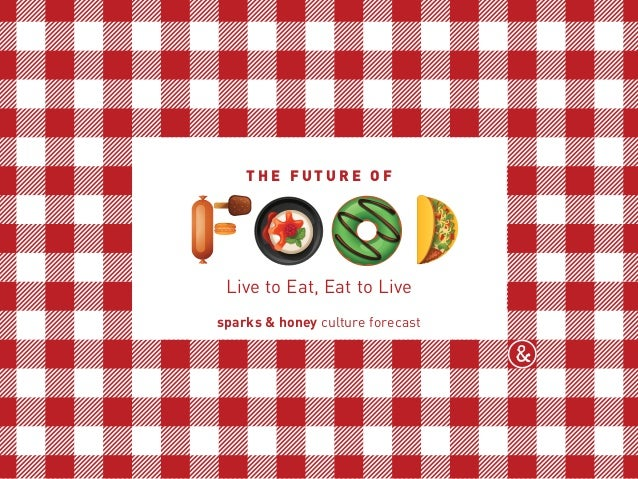 THE FUTURE OF sparks & honey culture forecast Live to Eat, Eat to Live T H E F U T U R E O F