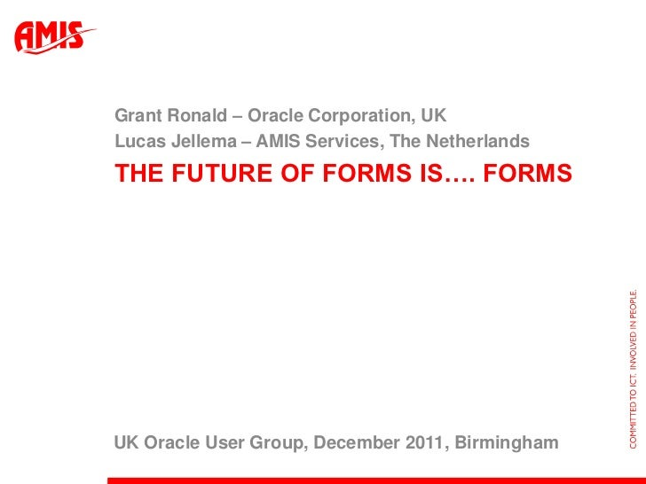 Grant Ronald – Oracle Corporation, UKLucas Jellema – AMIS Services, The NetherlandsTHE FUTURE OF FORMS IS…. FORMSUK Oracle...