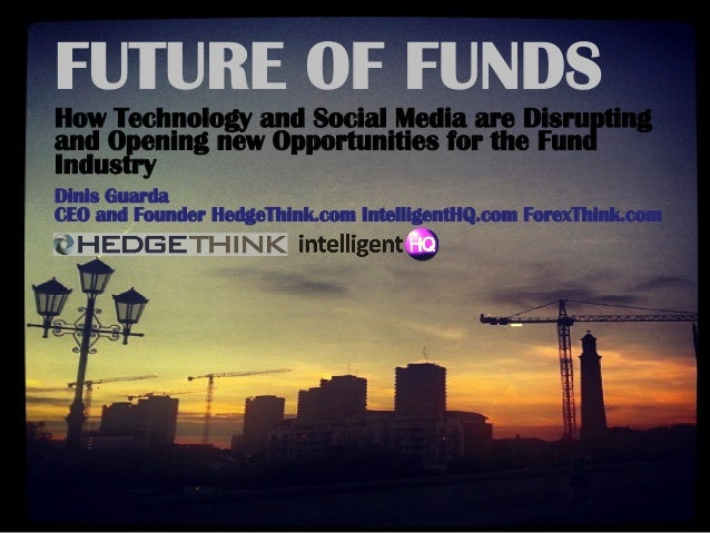 FUTURE OF FUNDS How Technology and Social Media are Disrupting and Opening new Opportunities for the Fund Industry Dinis G...