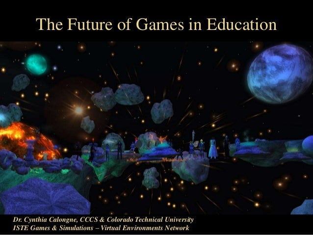 The Future of Games in Education Dr. Cynthia Calongne, CCCS & Colorado Technical University ISTE Games & Simulations – Vir...