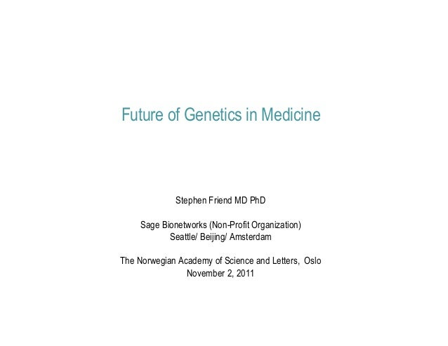 Future of Genetics in Medicine              Stephen Friend MD PhD     Sage Bionetworks (Non-Profit Organization)          ...