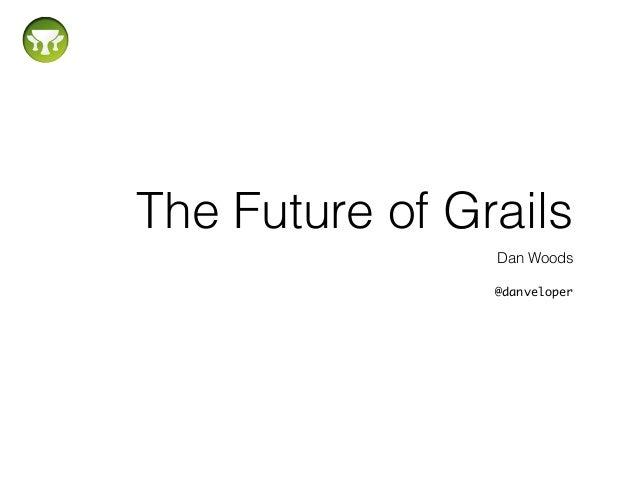 The Future of Grails Dan Woods ! @danveloper
