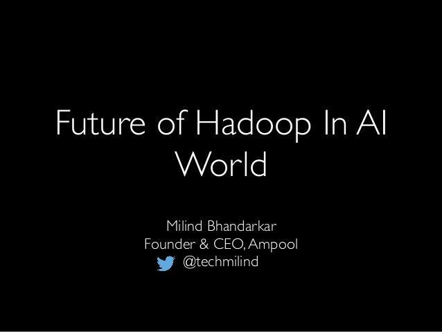 Future of Hadoop In AI World Milind Bhandarkar Founder & CEO,Ampool @techmilind