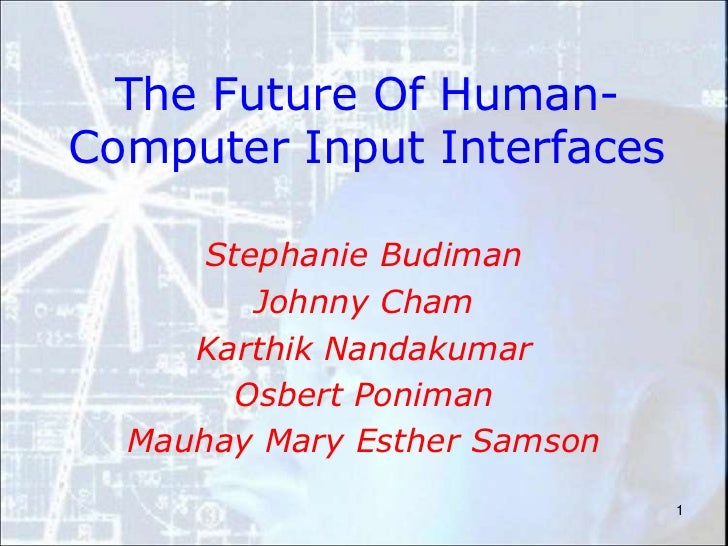 1<br />The Future Of Human-Computer Input Interfaces<br />Stephanie Budiman<br />Johnny Cham<br />Karthik Nandakumar<br />...