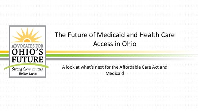 The Future of Medicaid and Health Care Access in Ohio A look at what's next for the Affordable Care Act and Medicaid
