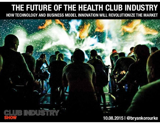 THE FUTURE OF THE HEALTH CLUB INDUSTRY HOW TECHNOLOGY AND BUSINESS MODEL INNOVATION WILL REVOLUTIONIZE THE MARKET 10.08.20...
