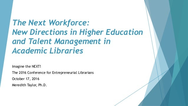The Next Workforce: New Directions in Higher Education and Talent Management in Academic Libraries Imagine the NEXT! The 2...