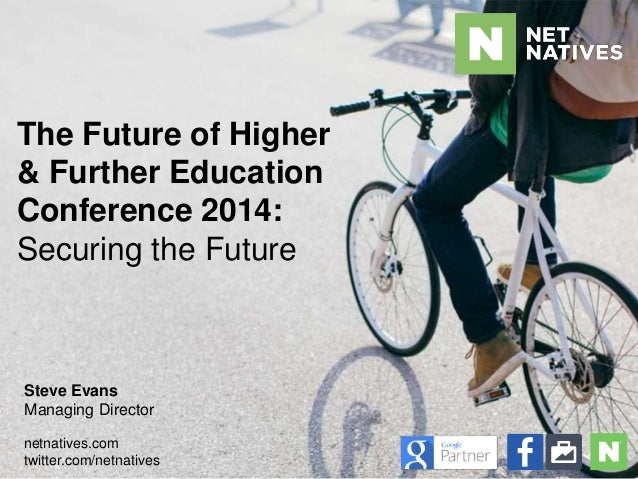 The Future of Higher  & Further Education  Conference 2014:  Securing the Future  Steve Evans  Managing Director  netnativ...