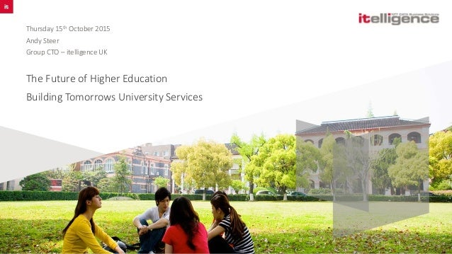The Future of Higher Education Building Tomorrows University Services Thursday 15th October 2015 Andy Steer Group CTO – it...