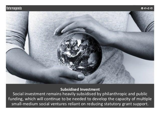 SubsidisedInvestment Socialinvestmentremainsheavilysubsidisedbyphilanthropicandpublic funding,whichwillcon;n...