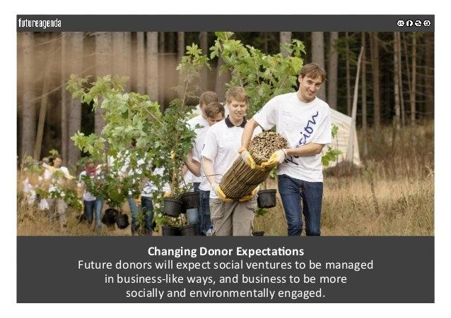 ChangingDonorExpecta>ons Futuredonorswillexpectsocialventurestobemanaged inbusiness-likeways,andbusiness...