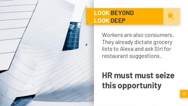 LOOK BEYOND LOOK DEEP Workers are also consumers. They already dictate grocery lists to Alexa and ask Siri for restaurant ...