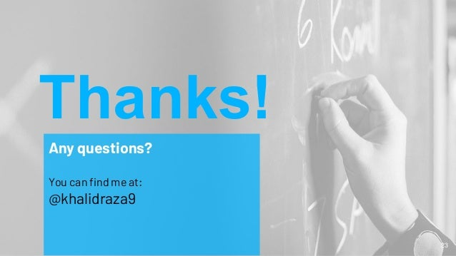 Thanks! Any questions? You can find me at: @khalidraza9 23