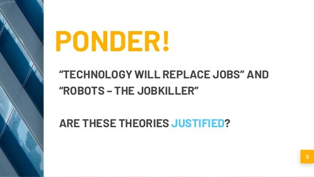 """PONDER! """"TECHNOLOGY WILL REPLACE JOBS"""" AND """"ROBOTS – THE JOBKILLER"""" ARE THESE THEORIES JUSTIFIED? 5"""