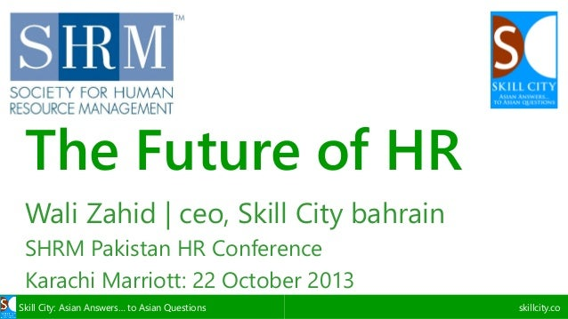 The Future of HR Wali Zahid | ceo, Skill City bahrain SHRM Pakistan HR Conference Karachi Marriott: 22 October 2013 Skill ...