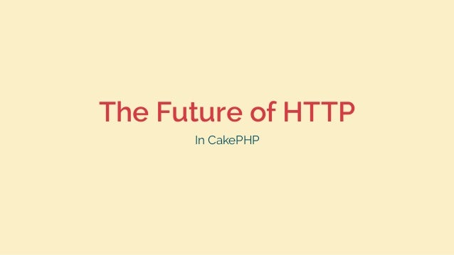 The Future of HTTP In CakePHP