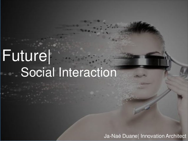 Future| Social Interaction Ja-Naé Duane| Innovation Architect