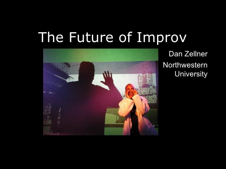 The Future of Improv <ul><li>Dan Zellner </li></ul><ul><li>Northwestern University </li></ul>