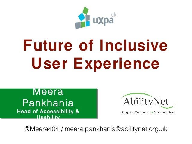 Future of Inclusive User Experience Meera Pankhania Head of Accessibility & Usability @Meera404 / meera.pankhania@abilityn...