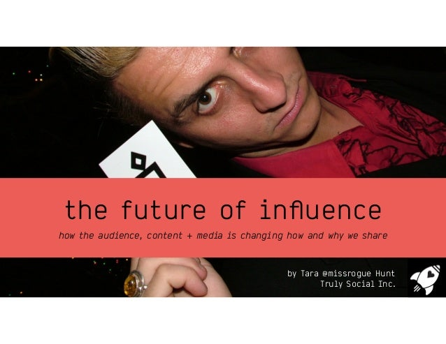 the future of influence how the audience, content + media is changing how and why we share by Tara @missrogue Hunt Truly So...