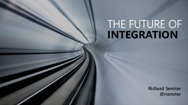 THE FUTURE OF  INTEGRATION  Richard Seroter  @rseroter
