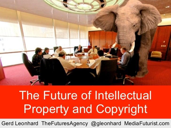 The Future of Intellectual           Property and Copyright Gerd Leonhard TheFuturesAgency @gleonhard MediaFuturist.com   ...