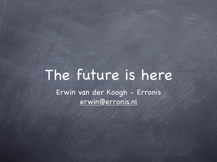 The future is here Erwin van der Koogh - Erronis       erwin@erronis.nl