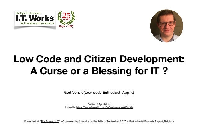Low Code and Citizen Development:  A Curse or a Blessing for IT ? Gert Vonck (Low-code Enthusiast, Appfie)  Twitter: @Ap...