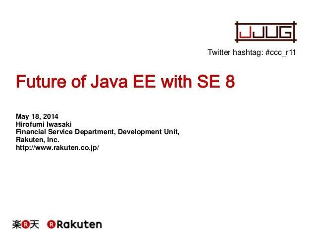 Future of Java EE with SE 8 May 18, 2014 Hirofumi Iwasaki Financial Service Department, Development Unit, Rakuten, Inc. ht...