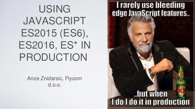 USING JAVASCRIPT ES2015 (ES6), ES2016, ES* IN PRODUCTION Anze Znidarsic, Flycom d.o.o.