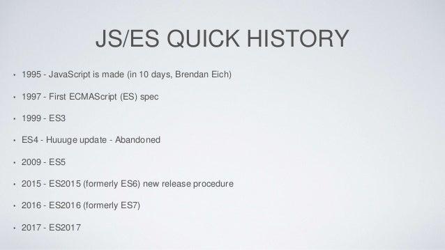 JS/ES QUICK HISTORY • 1995 - JavaScript is made (in 10 days, Brendan Eich) • 1997 - First ECMAScript (ES) spec • 1999 - ES...