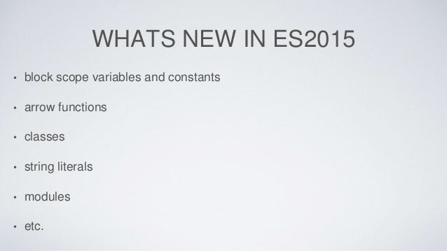 WHATS NEW IN ES2015 • block scope variables and constants • arrow functions • classes • string literals • modules • etc.
