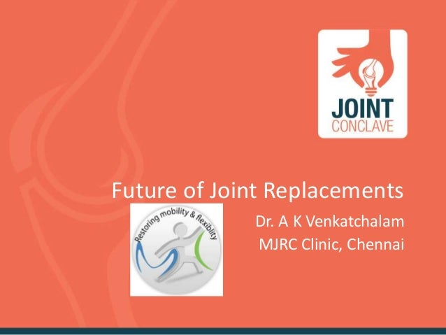 Future of Joint Replacements Dr. A K Venkatchalam MJRC Clinic, Chennai