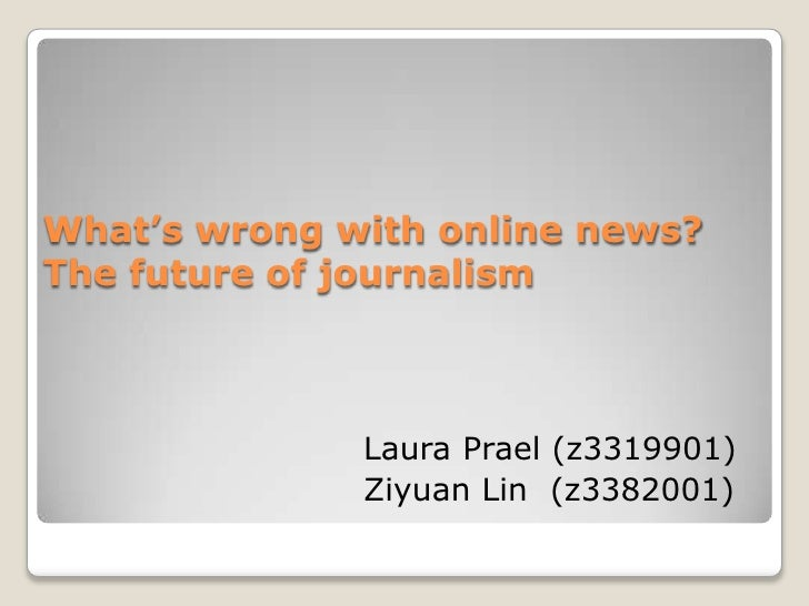 What's wrong with online news? The future of journalism <br />Laura Prael (z3319901) <br />Ziyuan Lin  (z3382001)<br />