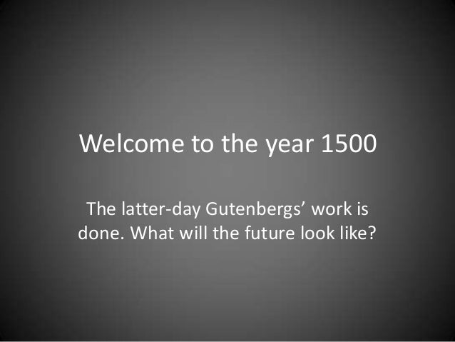Welcome to the year 1500 The latter-day Gutenbergs' work is done. What will the future look like?